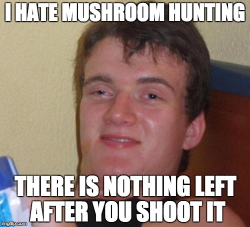 10 Guy Meme | I HATE MUSHROOM HUNTING THERE IS NOTHING LEFT AFTER YOU SHOOT IT | image tagged in memes,10 guy | made w/ Imgflip meme maker