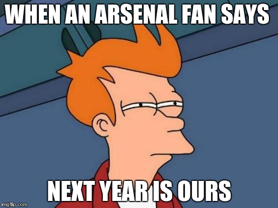 Futurama Fry Meme | WHEN AN ARSENAL FAN SAYS NEXT YEAR IS OURS | image tagged in memes,futurama fry | made w/ Imgflip meme maker