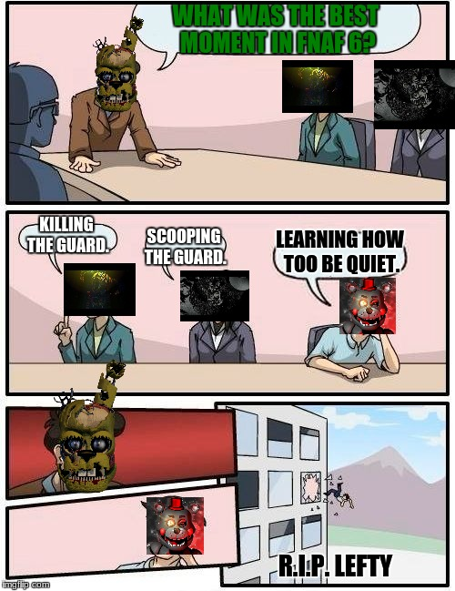 Boardroom Meeting Suggestion Meme | WHAT WAS THE BEST MOMENT IN FNAF 6? KILLING THE GUARD. SCOOPING THE GUARD. LEARNING HOW TOO BE QUIET. R.I.P. LEFTY | image tagged in memes,boardroom meeting suggestion | made w/ Imgflip meme maker