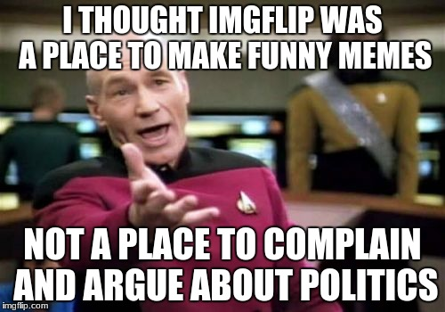 Picard Wtf Meme | I THOUGHT IMGFLIP WAS A PLACE TO MAKE FUNNY MEMES NOT A PLACE TO COMPLAIN AND ARGUE ABOUT POLITICS | image tagged in memes,picard wtf | made w/ Imgflip meme maker