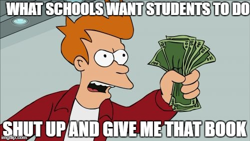 Shut Up And Take My Money Fry Meme | WHAT SCHOOLS WANT STUDENTS TO DO SHUT UP AND GIVE ME THAT BOOK | image tagged in memes,shut up and take my money fry | made w/ Imgflip meme maker