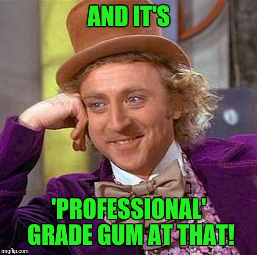 Creepy Condescending Wonka Meme | AND IT'S 'PROFESSIONAL' GRADE GUM AT THAT! | image tagged in memes,creepy condescending wonka | made w/ Imgflip meme maker