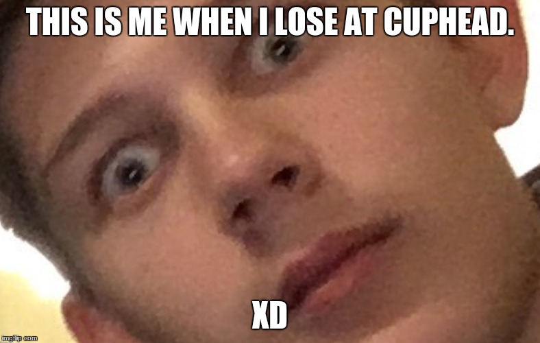 THIS IS ME WHEN I LOSE AT CUPHEAD. XD | image tagged in oliwer r triggerd | made w/ Imgflip meme maker