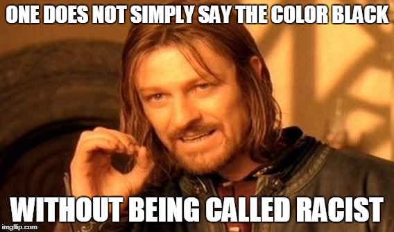 One Does Not Simply Meme | ONE DOES NOT SIMPLY SAY THE COLOR BLACK WITHOUT BEING CALLED RACIST | image tagged in memes,one does not simply | made w/ Imgflip meme maker