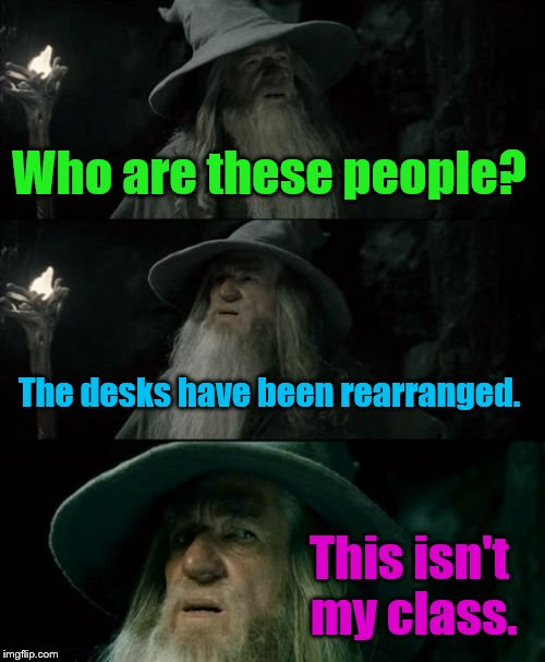 Confused Gandalf Meme | Who are these people? The desks have been rearranged. This isn't my class. | image tagged in memes,confused gandalf | made w/ Imgflip meme maker