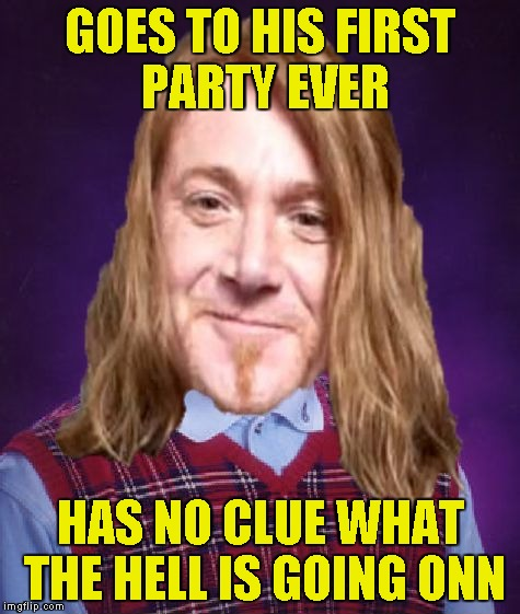 Bad Luck PowerMetalhead | GOES TO HIS FIRST PARTY EVER HAS NO CLUE WHAT THE HELL IS GOING ONN | image tagged in bad luck powermetalhead | made w/ Imgflip meme maker