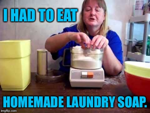 I HAD TO EAT HOMEMADE LAUNDRY SOAP. | made w/ Imgflip meme maker