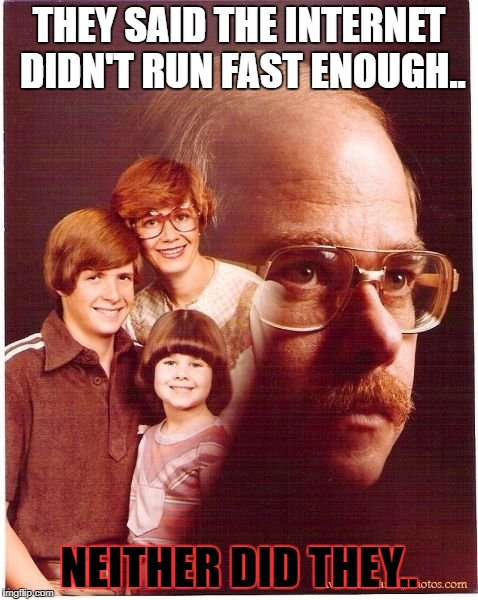 Vengeance Dad | THEY SAID THE INTERNET DIDN'T RUN FAST ENOUGH.. NEITHER DID THEY.. | image tagged in memes,vengeance dad | made w/ Imgflip meme maker