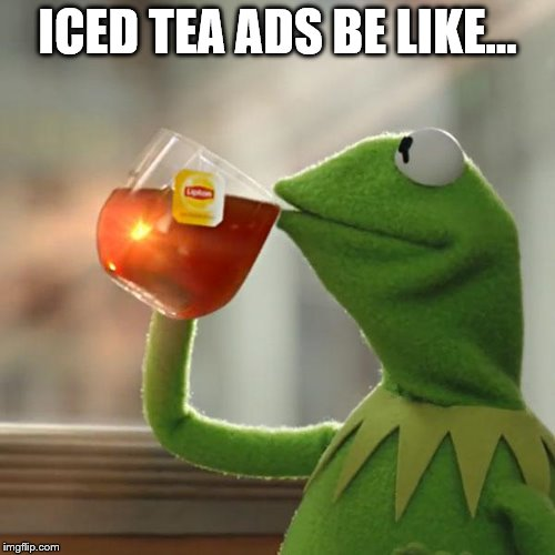 But Thats None Of My Business Meme | ICED TEA ADS BE LIKE... | image tagged in memes,but thats none of my business,kermit the frog | made w/ Imgflip meme maker