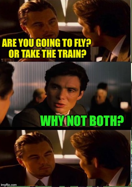 ARE YOU GOING TO FLY? OR TAKE THE TRAIN? WHY NOT BOTH? | made w/ Imgflip meme maker