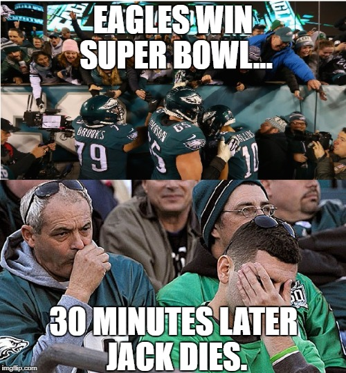 EAGLES WIN SUPER BOWL... 30 MINUTES LATER JACK DIES. | image tagged in thisisus,this is us,philadelphia,eagles,nbc,superbowl | made w/ Imgflip meme maker