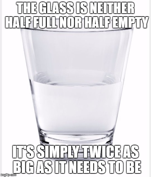 Glass of water | THE GLASS IS NEITHER HALF FULL NOR HALF EMPTY IT'S SIMPLY TWICE AS BIG AS IT NEEDS TO BE | image tagged in glass of water | made w/ Imgflip meme maker
