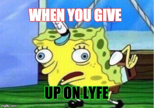 Mocking Spongebob Meme | WHEN YOU GIVE UP ON LYFE | image tagged in memes,mocking spongebob | made w/ Imgflip meme maker