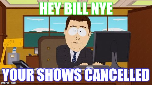 Aaaaand Its Gone Meme | HEY BILL NYE YOUR SHOWS CANCELLED | image tagged in memes,aaaaand its gone | made w/ Imgflip meme maker
