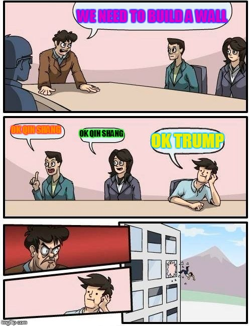 Boardroom Meeting Suggestion Meme | WE NEED TO BUILD A WALL OK QIN SHANG OK QIN SHANG OK TRUMP | image tagged in memes,boardroom meeting suggestion | made w/ Imgflip meme maker