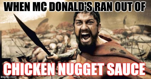 Sparta Leonidas Meme | WHEN MC DONALD'S RAN OUT OF CHICKEN NUGGET SAUCE | image tagged in memes,sparta leonidas | made w/ Imgflip meme maker