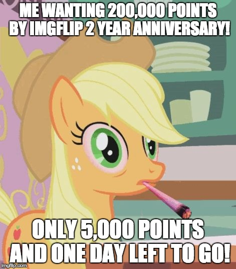 Well... shit! | ME WANTING 200,000 POINTS BY IMGFLIP 2 YEAR ANNIVERSARY! ONLY 5,000 POINTS AND ONE DAY LEFT TO GO! | image tagged in applejack high on weed,memes,well shit,points,imgflip anniversary | made w/ Imgflip meme maker
