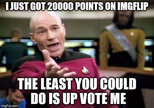 Picard Wtf Meme | I JUST GOT 20000 POINTS ON IMGFLIP THE LEAST YOU COULD DO IS UP VOTE ME | image tagged in memes,picard wtf | made w/ Imgflip meme maker