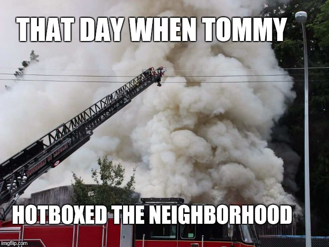 Tommy hotboxes the neighbors | THAT DAY WHEN TOMMY HOTBOXED THE NEIGHBORHOOD | image tagged in smoke weed everyday | made w/ Imgflip meme maker