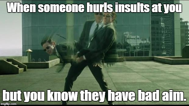 Is that all you got? |  When someone hurls insults at you; but you know they have bad aim. | image tagged in matrix dodging bullets,memes,funny,insults | made w/ Imgflip meme maker