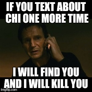Liam Neeson Taken | IF YOU TEXT ABOUT CHI ONE MORE TIME I WILL FIND YOU AND I WILL KILL YOU | image tagged in memes,liam neeson taken | made w/ Imgflip meme maker