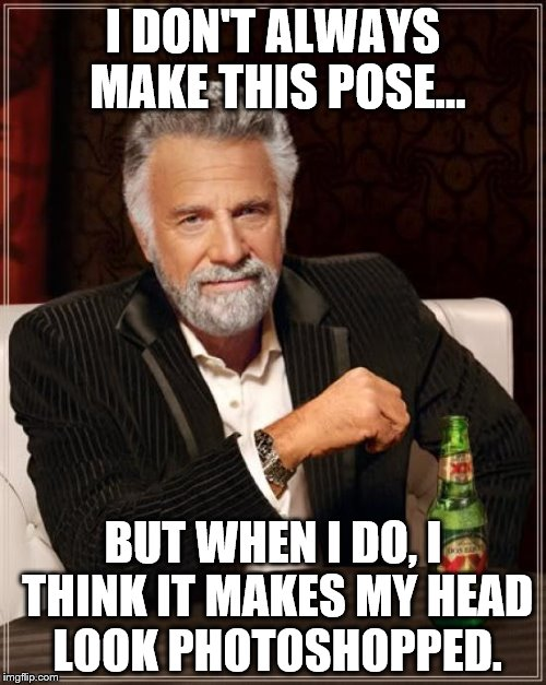 The Most Interesting Man In The World Meme | I DON'T ALWAYS MAKE THIS POSE... BUT WHEN I DO, I THINK IT MAKES MY HEAD LOOK PHOTOSHOPPED. | image tagged in memes,the most interesting man in the world | made w/ Imgflip meme maker