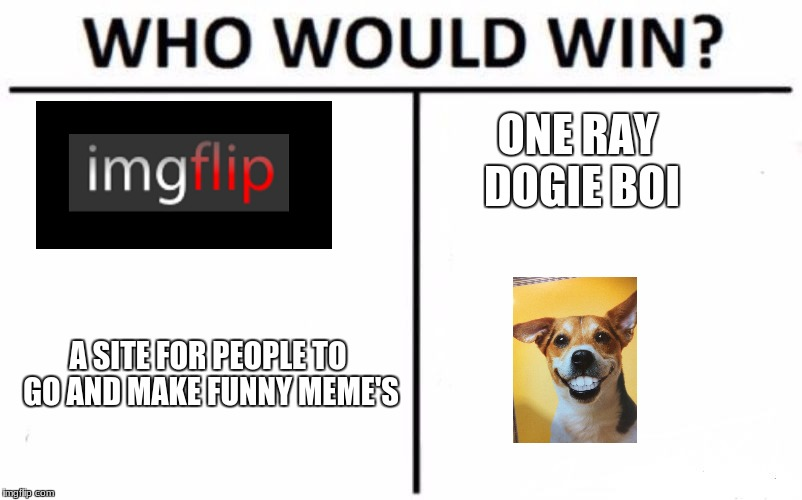 Who Would Win? Meme | A SITE FOR PEOPLE TO GO AND MAKE FUNNY MEME'S ONE RAY DOGIE BOI | image tagged in memes,who would win | made w/ Imgflip meme maker
