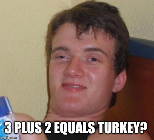 10 Guy Meme | 3 PLUS 2 EQUALS TURKEY? | image tagged in memes,10 guy | made w/ Imgflip meme maker