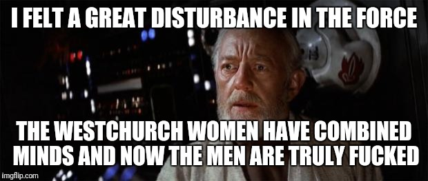 Obi-Wan disturbance force | I FELT A GREAT DISTURBANCE IN THE FORCE THE WESTCHURCH WOMEN HAVE COMBINED MINDS AND NOW THE MEN ARE TRULY F**KED | image tagged in obi-wan disturbance force | made w/ Imgflip meme maker
