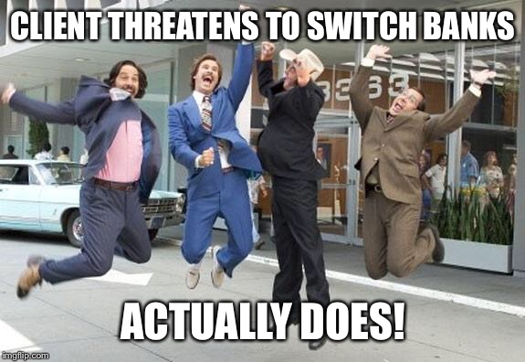 Anchorman jump | CLIENT THREATENS TO SWITCH BANKS ACTUALLY DOES! | image tagged in anchorman jump | made w/ Imgflip meme maker