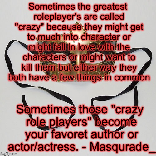 "Sometimes the greatest roleplayer's are called ""crazy"" because they might get to much into character or might fall in love with the characte 