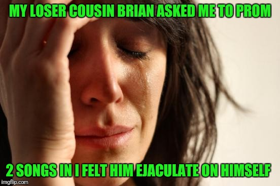 Six Degrees of Bad Luck Brian | MY LOSER COUSIN BRIAN ASKED ME TO PROM 2 SONGS IN I FELT HIM EJACULATE ON HIMSELF | image tagged in memes,first world problems | made w/ Imgflip meme maker