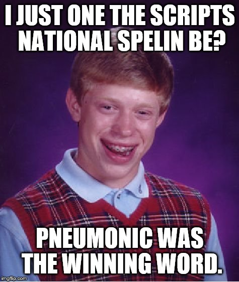 Bad Luck Brian Meme | I JUST ONE THE SCRIPTS NATIONAL SPELIN BE? PNEUMONIC WAS THE WINNING WORD. | image tagged in memes,bad luck brian | made w/ Imgflip meme maker