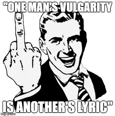 "1950s Middle Finger Meme | ""ONE MAN'S VULGARITY IS ANOTHER'S LYRIC"" 