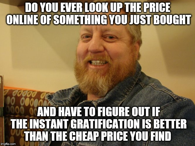 jay man | DO YOU EVER LOOK UP THE PRICE ONLINE OF SOMETHING YOU JUST BOUGHT AND HAVE TO FIGURE OUT IF THE INSTANT GRATIFICATION IS BETTER THAN THE CHE | image tagged in jay man | made w/ Imgflip meme maker