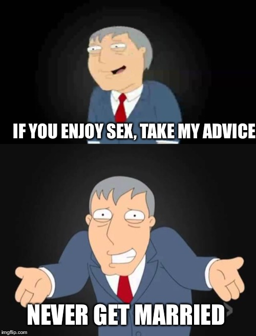 IF YOU ENJOY SEX, TAKE MY ADVICE NEVER GET MARRIED | made w/ Imgflip meme maker