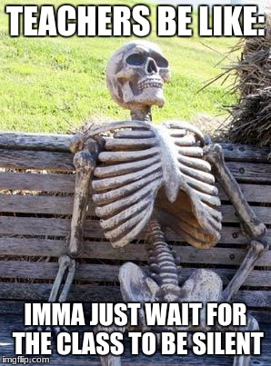 Waiting Skeleton Meme | TEACHERS BE LIKE: IMMA JUST WAIT FOR THE CLASS TO BE SILENT | image tagged in memes,waiting skeleton | made w/ Imgflip meme maker