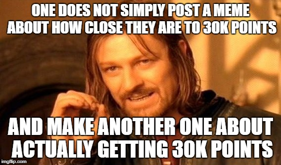 Thanks for 30k Guys! | ONE DOES NOT SIMPLY POST A MEME ABOUT HOW CLOSE THEY ARE TO 30K POINTS AND MAKE ANOTHER ONE ABOUT ACTUALLY GETTING 30K POINTS | image tagged in memes,one does not simply | made w/ Imgflip meme maker
