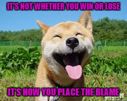 IT'S NOT WHETHER YOU WIN OR LOSE IT'S HOW YOU PLACE THE BLAME | made w/ Imgflip meme maker