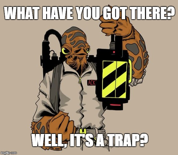 WHAT HAVE YOU GOT THERE? WELL, IT'S A TRAP? | image tagged in ackbar ghostbuster trap | made w/ Imgflip meme maker