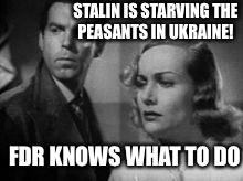 1937 | STALIN IS STARVING THE PEASANTS IN UKRAINE! FDR KNOWS WHAT TO DO | image tagged in ukraine,stalin,college liberal,sjws,cuck | made w/ Imgflip meme maker