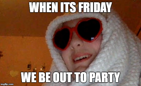 When its Friday (; | WHEN ITS FRIDAY WE BE OUT TO PARTY | image tagged in friday | made w/ Imgflip meme maker