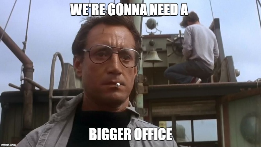 Going to need a bigger boat | WE'RE GONNA NEED A BIGGER OFFICE | image tagged in going to need a bigger boat | made w/ Imgflip meme maker