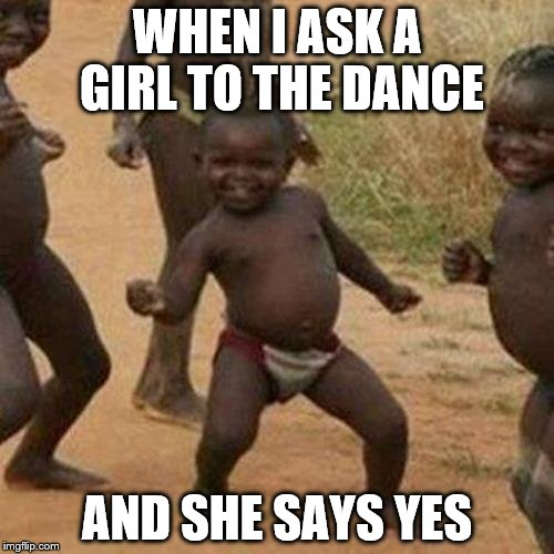 Third World Success Kid Meme | WHEN I ASK A GIRL TO THE DANCE AND SHE SAYS YES | image tagged in memes,third world success kid | made w/ Imgflip meme maker