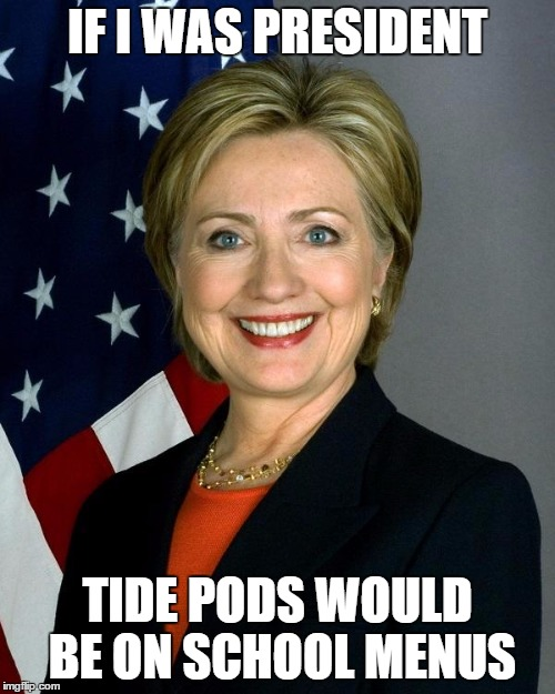 tide | IF I WAS PRESIDENT TIDE PODS WOULD BE ON SCHOOL MENUS | image tagged in memes,hillary clinton | made w/ Imgflip meme maker
