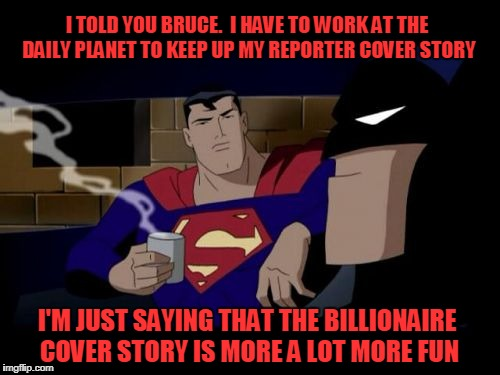 Batman And Superman Meme | I TOLD YOU BRUCE.  I HAVE TO WORK AT THE DAILY PLANET TO KEEP UP MY REPORTER COVER STORY I'M JUST SAYING THAT THE BILLIONAIRE COVER STORY IS | image tagged in memes,batman and superman | made w/ Imgflip meme maker