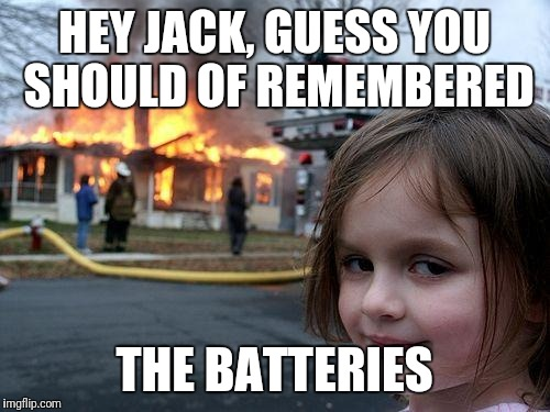 Spoiler alert, it was Disaster Girl. | HEY JACK, GUESS YOU SHOULD OF REMEMBERED THE BATTERIES | image tagged in memes,disaster girl,this is us | made w/ Imgflip meme maker