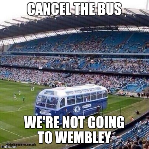 Chelsea | CANCEL THE BUS WE'RE NOT GOING TO WEMBLEY | image tagged in chelsea | made w/ Imgflip meme maker