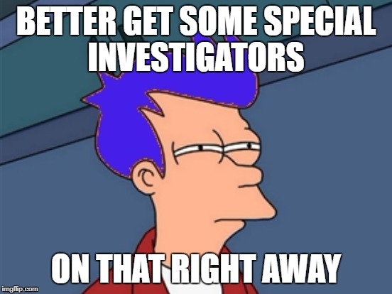 BETTER GET SOME SPECIAL INVESTIGATORS ON THAT RIGHT AWAY | made w/ Imgflip meme maker