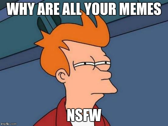 Futurama Fry Meme | WHY ARE ALL YOUR MEMES NSFW | image tagged in memes,futurama fry | made w/ Imgflip meme maker